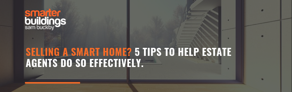 Selling a Smart Home? 5 tips to help estate agents do so effectively.