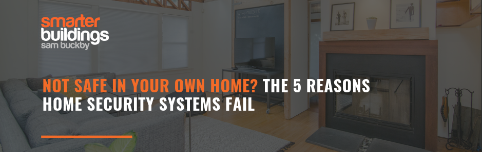 Not safe in your own home? The 5 reasons home security systems fail.