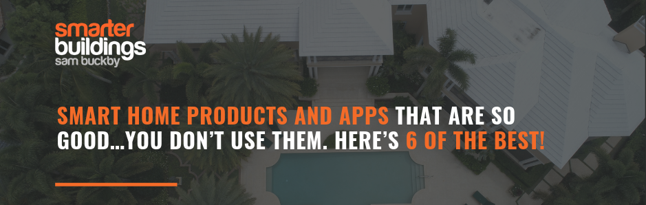Smart Home Products and Apps that are so good…You don't use them. Here's 6 of the Best!