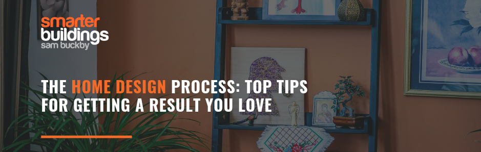 The Home Design Process: Top Tips for Getting a Result You Love