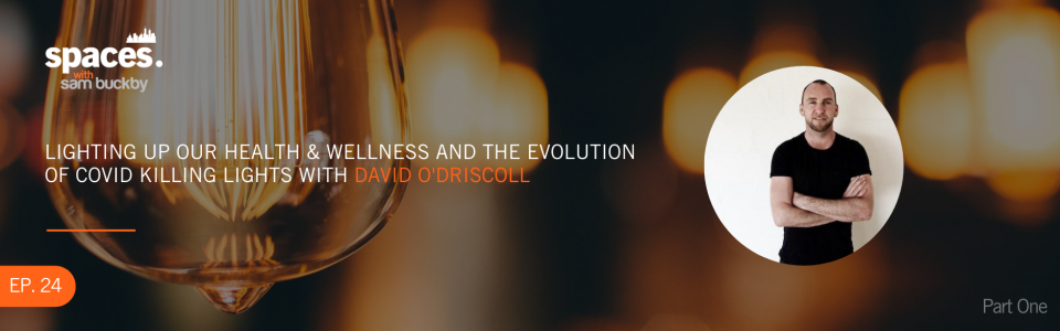Episode 24. Lighting up our health and wellness and the evolution of COVID killing lights with David O'Driscoll (Part 1)