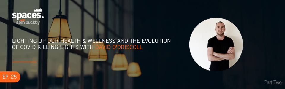 Episode 25. Lighting up our health and wellness and the evolution of COVID killing lights with David O'Driscoll (Part 2)